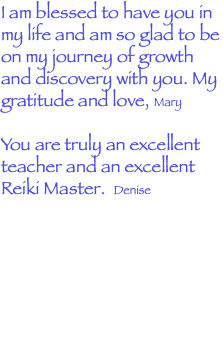 I am blessed to have you in my life and am so glad to be on my journey of growth and discovery with you. My gratitude and love, Mary You are truly an excellent teacher and an excellent Reiki Master. Denise