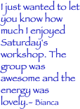 I just wanted to let you know how much I enjoyed Saturday's workshop. The group was awesome and the energy was lovely.- Bianca