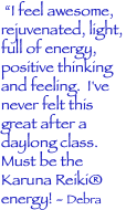 """I feel awesome, rejuvenated, light, full of energy, positive thinking and feeling. I've never felt this great after a daylong class. Must be the Karuna Reiki® energy! - Debra"